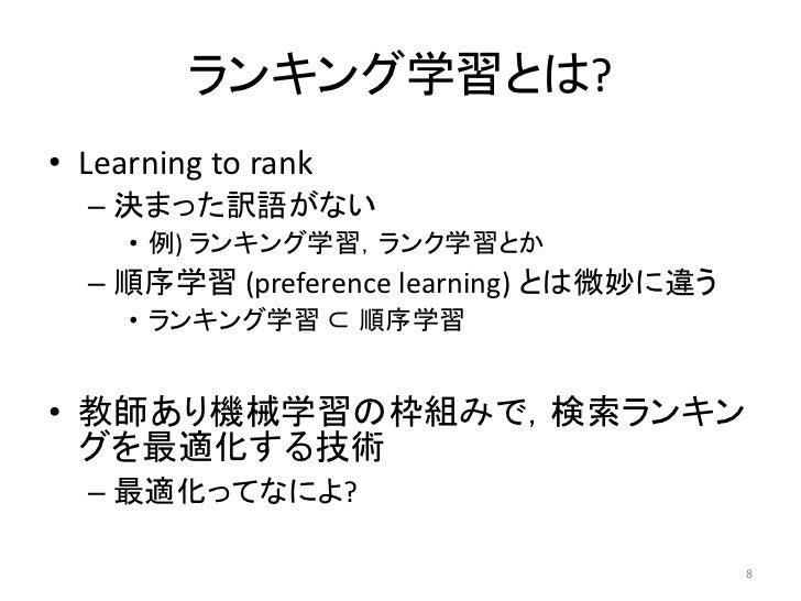 ランキング学習とは?• Learning to rank  – 決まった訳語がない     • 例) ランキング学習,ランク学習とか  – 順序学習 (preference learning) とは微妙に違う     • ランキング学習 ⊂ 順...