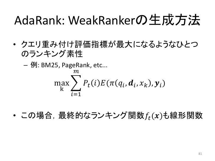 AdaRank: WeakRankerの生成方法• クエリ重み付け評価指標が最大になるようなひとつ  のランキング素性 – 例: BM25, PageRank, etc...                ������          max...