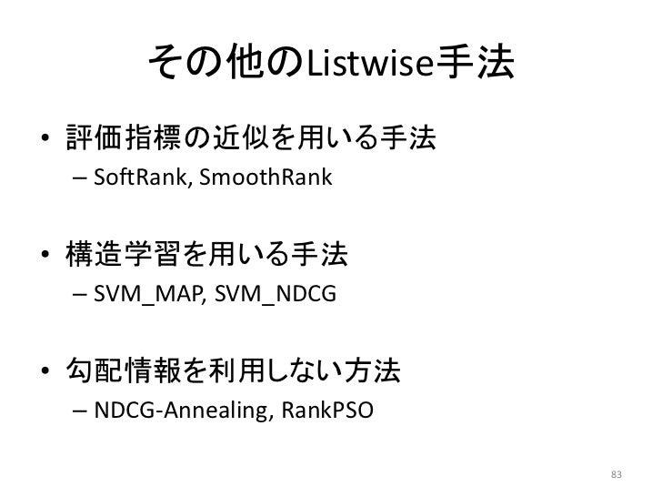 その他のListwise手法• 評価指標の近似を用いる手法 – SoftRank, SmoothRank• 構造学習を用いる手法 – SVM_MAP, SVM_NDCG• 勾配情報を利用しない方法 – NDCG-Annealing, RankP...