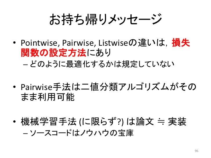 お持ち帰りメッセージ• Pointwise, Pairwise, Listwiseの違いは,損失  関数の設定方法にあり  – どのように最適化するかは規定していない• Pairwise手法は二値分類アルゴリズムがその  まま利用可能• 機械学...