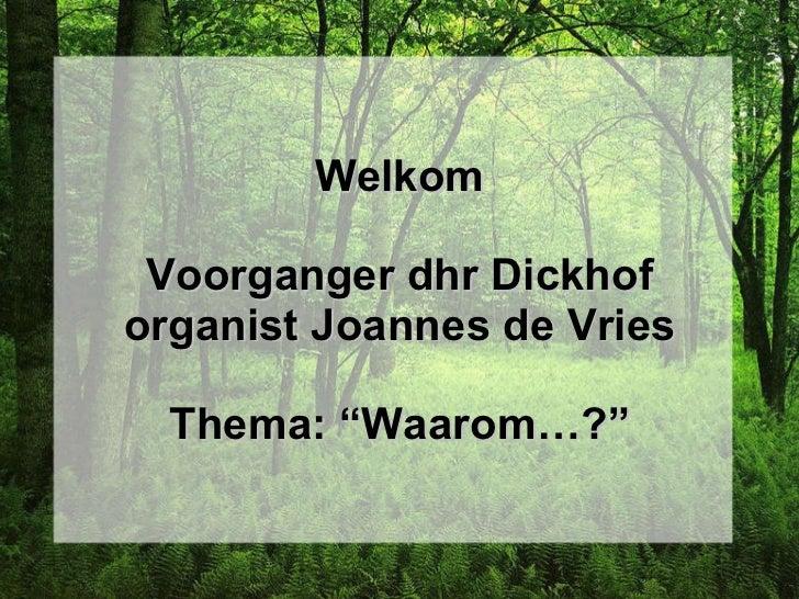 "Welkom Voorganger dhr Dickhof organist Joannes de Vries Thema: ""Waarom…?"""