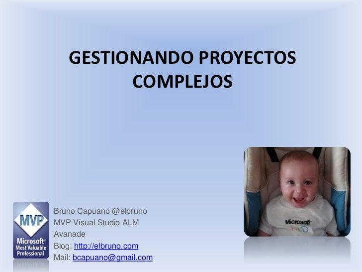 Gestionando proyectos complejos<br />Bruno Capuano @elbruno<br />MVP Visual Studio ALM<br />Avanade<br />Blog: http://elbr...