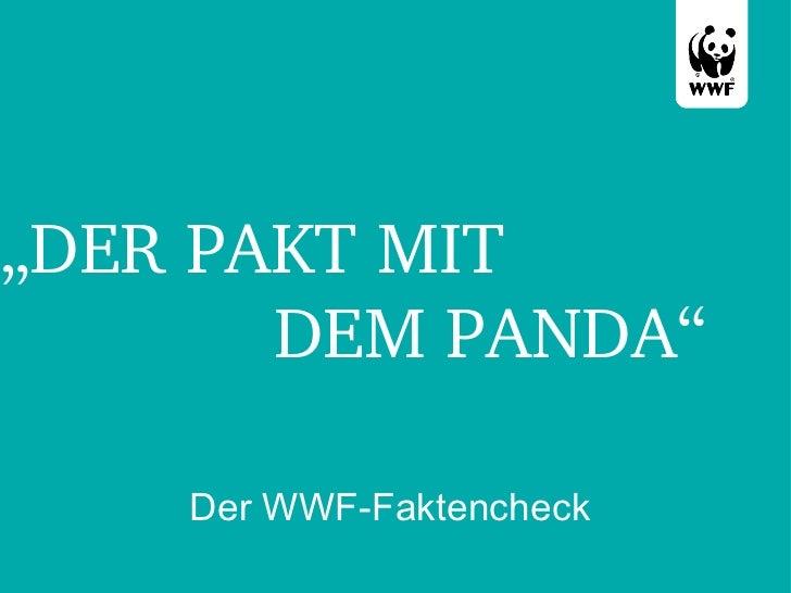 """"""" DER PAKT MIT    DEM PANDA"""" <ul><li>Der WWF-Faktencheck </li></ul>"""