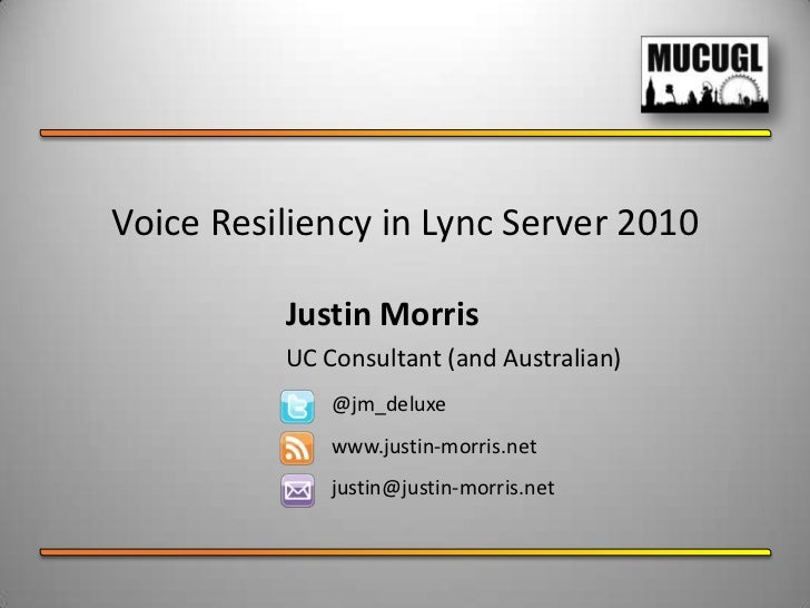 Voice Resiliency in Lync Server 2010<br />Justin Morris<br />UC Consultant (and Australian)<br />@jm_deluxe<br />www.justi...