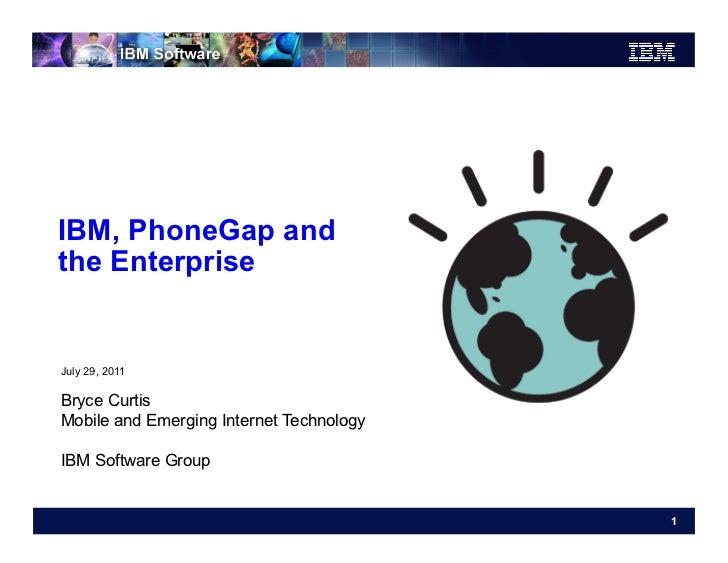IBM, PhoneGap andthe EnterpriseJuly 29, 2011Bryce CurtisMobile and Emerging Internet TechnologyIBM Software Group         ...