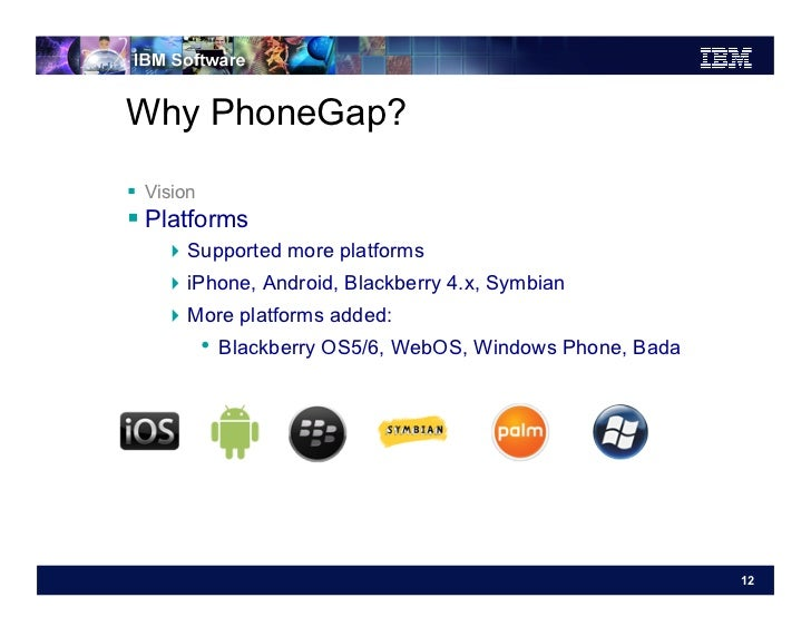 Why PhoneGap? Vision Platforms    Supported more platforms    iPhone, Android, Blackberry 4.x, Symbian    More p...
