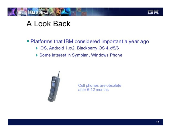 A Look Back Platforms that IBM considered important a year ago   iOS, Android 1.x/2, Blackberry OS 4.x/5/6   Some in...