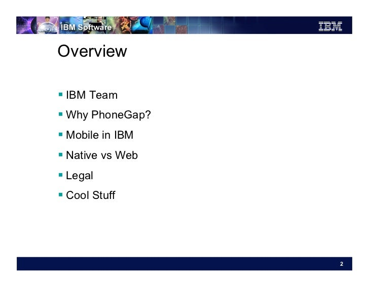 Overview IBM Team Why PhoneGap? Mobile in IBM Native vs Web Legal Cool Stuff                   2