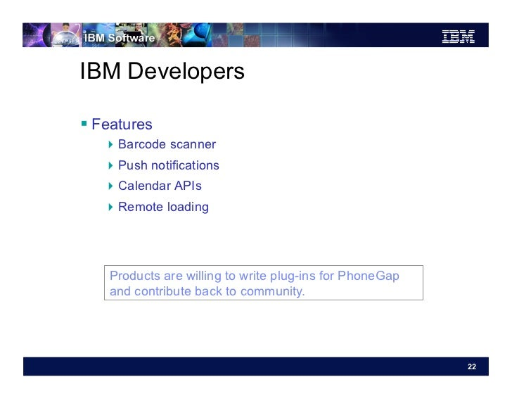 IBM Developers Features   Barcode scanner   Push notifications   Calendar APIs   Remote loading    Products are ...