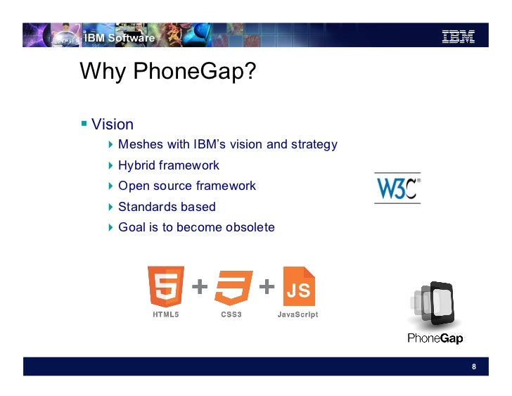 Why PhoneGap? Vision   Meshes with IBM's vision and strategy   Hybrid framework   Open source framework   Standa...
