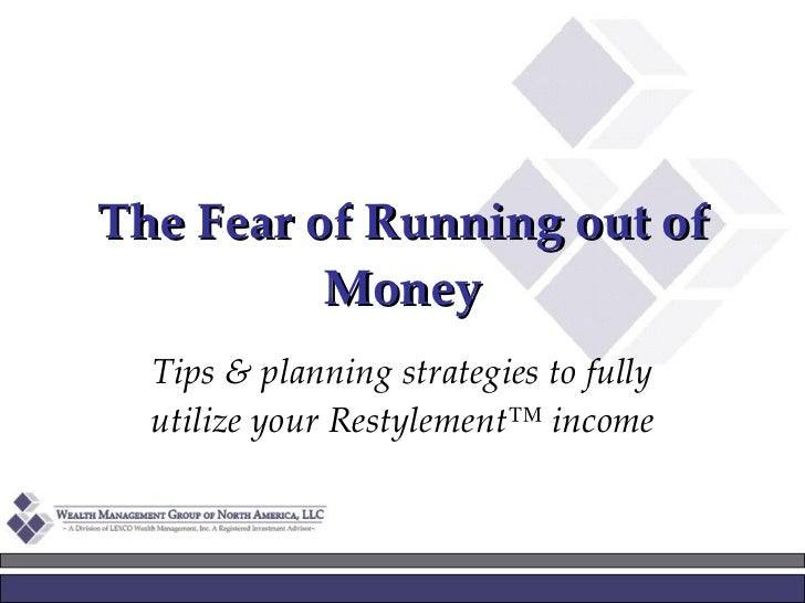 The Fear of Running out of Money Tips & planning strategies to fully utilize your Restylement™ income