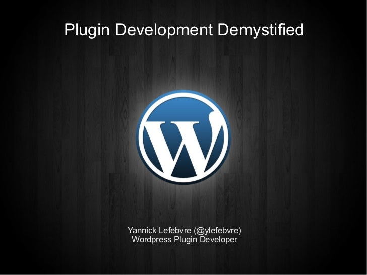 Plugin Development Demystified       Yannick Lefebvre (@ylefebvre)        Wordpress Plugin Developer