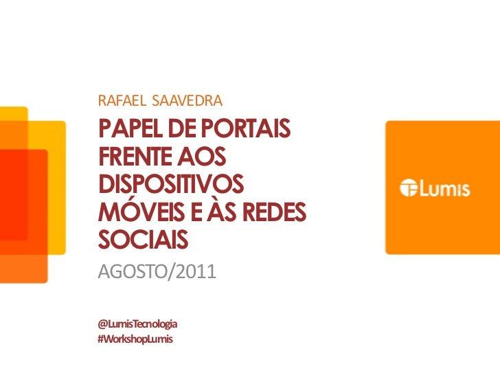 RAFAEL  SAAVEDRA<br />Papel de portais frente aos dispositivos móveis e às redes sociais<br />Agosto/2011<br />@LumisTecno...