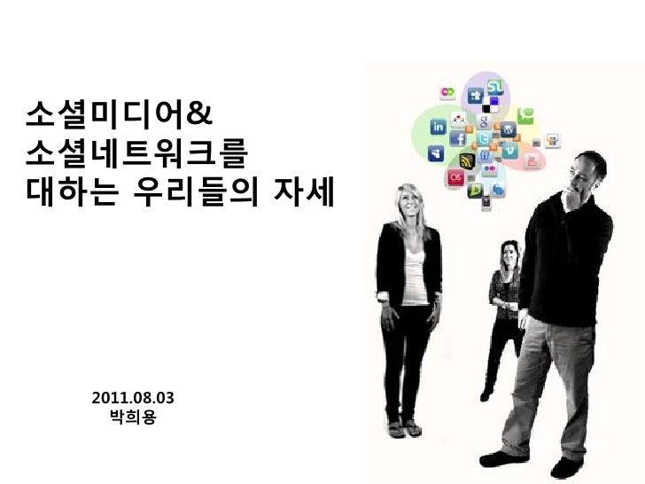 소셜미디어&소셜네트워크를대하는 우리들의 자세  2011.08.03    박희용