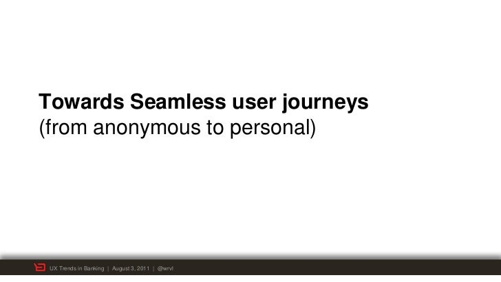 Towards Seamless user journeys(from anonymous to personal) UX Trends in Banking | August 3, 2011 | @wrvl