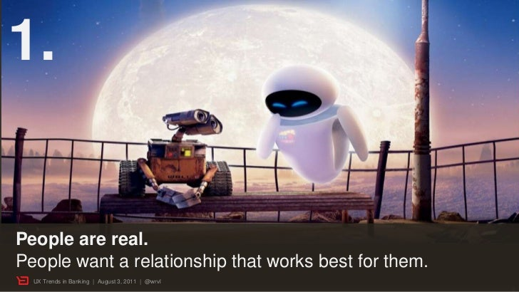 1.People are real.People want a relationship that works best for them.  UX Trends in Banking | August 3, 2011 | @wrvl     ...