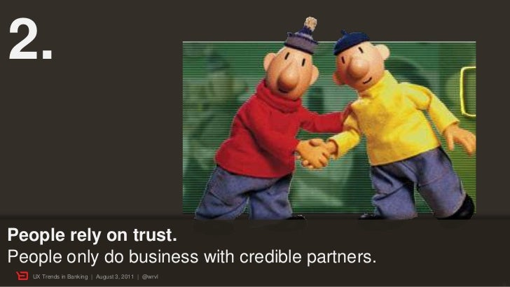 2.People rely on trust.People only do business with credible partners.   UX Trends in Banking | August 3, 2011 | @wrvl    ...