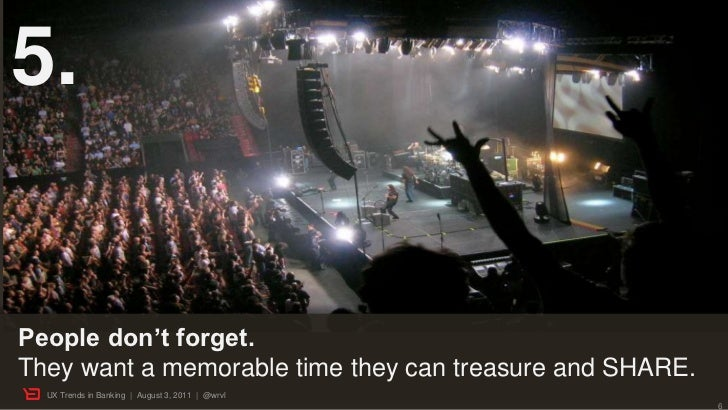 5.People don't forget.They want a memorable time they can treasure and SHARE.  UX Trends in Banking | August 3, 2011 | @wr...