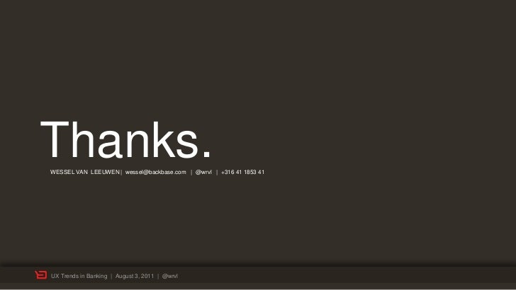 Thanks.WESSEL VAN LEEUWEN | wessel@backbase.com | @wrvl | +316 41 1853 41UX Trends in Banking | August 3, 2011 | @wrvl