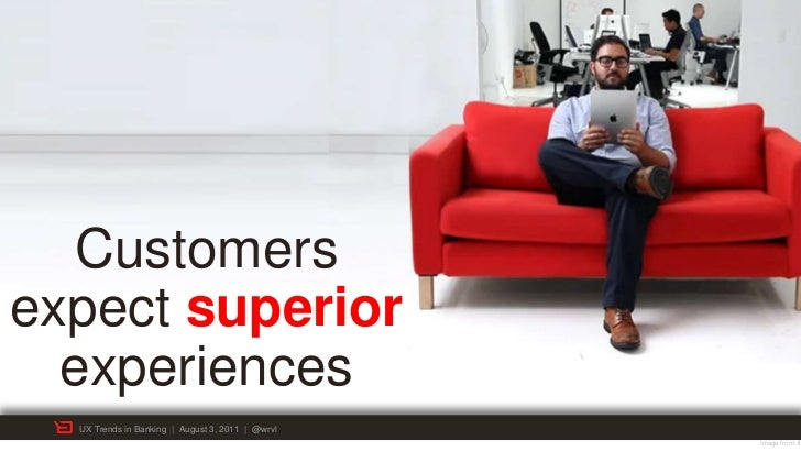 Customersexpect superior  experiences  UX Trends in Banking | August 3, 2011 | @wrvl                                      ...