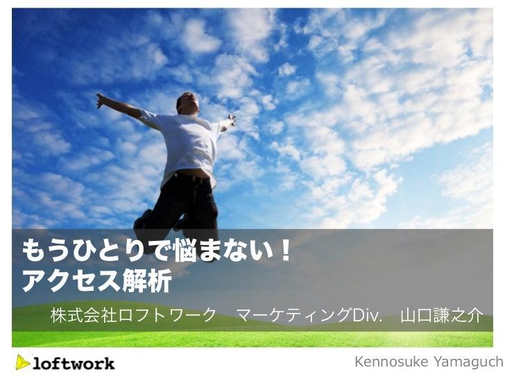 もうひとりで悩まない!アクセス解析 株式会社ロフトワーク マーケティングDiv. 山口謙之介                    Kennosuke Yamaguch