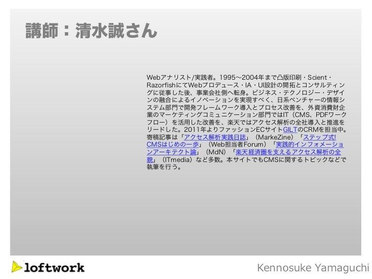 講師:清水誠さん       Webアナリスト/実践者。1995~2004年まで凸版印刷・Scient・       RazorfishにてWebプロデュース・IA・UI設計の開拓とコンサルティン       グに従事した後、事業会社側へ転身。...
