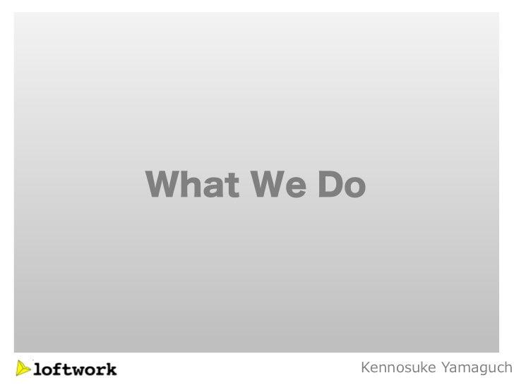 What We Do         Kennosuke Yamaguch