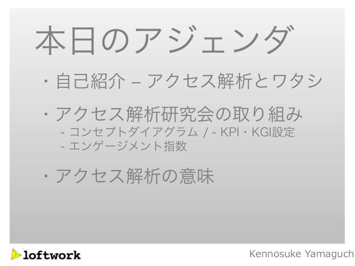 本日のアジェンダ・自己紹介 – アクセス解析とワタシ・アクセス解析研究会の取り組み - コンセプトダイアグラム / - KPI・KGI設定 - エンゲージメント指数・アクセス解析の意味                      Kennosuk...