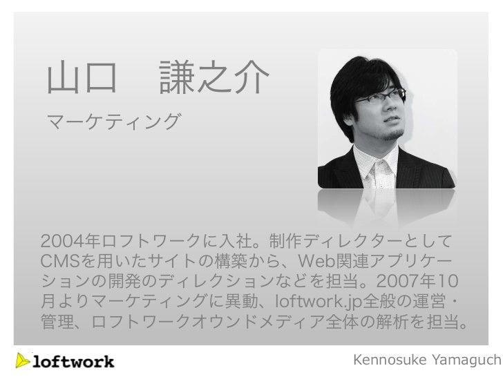 山口 謙之介マーケティング2004年ロフトワークに入社。制作ディレクターとしてCMSを用いたサイトの構築から、Web関連アプリケーションの開発のディレクションなどを担当。2007年10月よりマーケティングに異動、loftwork.jp全般の運営...