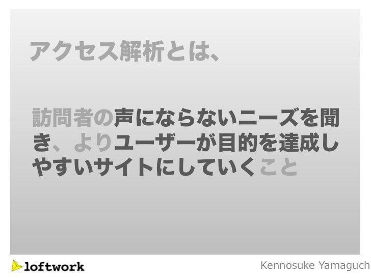 アクセス解析とは、訪問者の声にならないニーズを聞き、よりユーザーが目的を達成しやすいサイトにしていくこと            Kennosuke Yamaguch