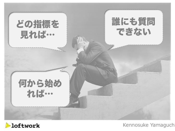 どの指標を   誰にも質問 見れば…    できない何から始め れば…         Kennosuke Yamaguch