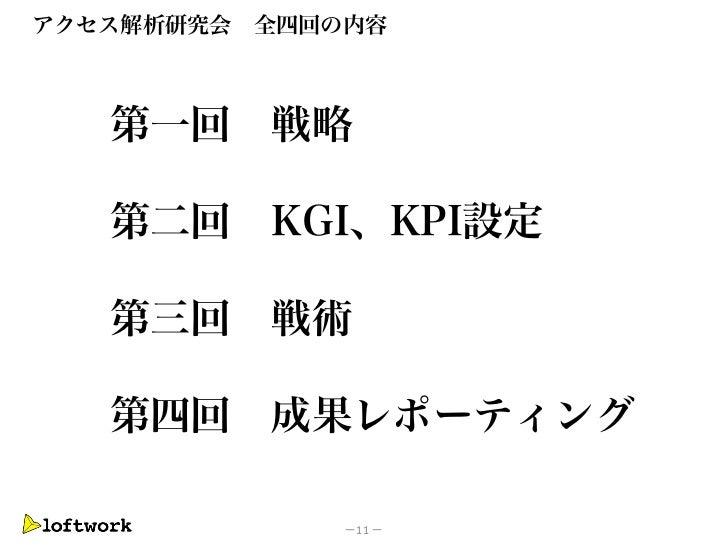 アクセス解析研究会   全四回の内容   第一回      戦略   第二回      KGI、KPI設定   第三回 戦術   第四回 成果レポーティング                -11 -