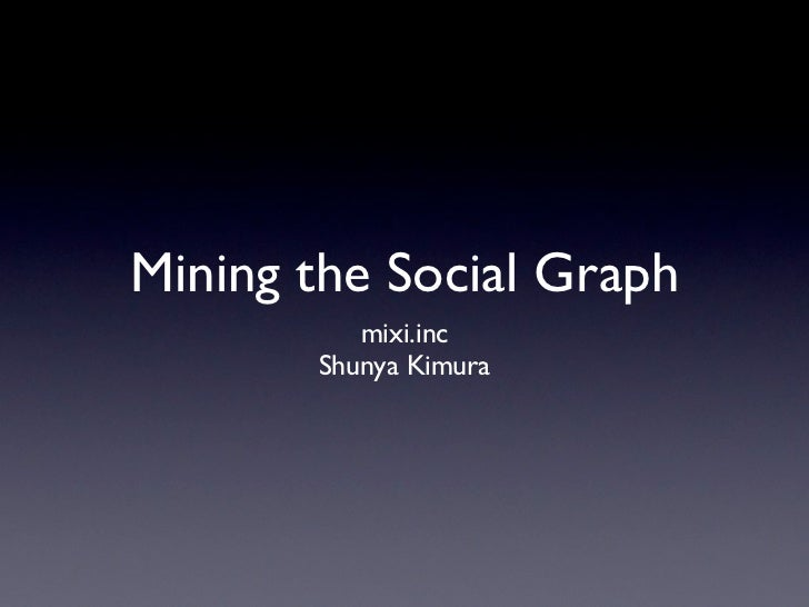 Mining the Social Graph          mixi.inc       Shunya Kimura