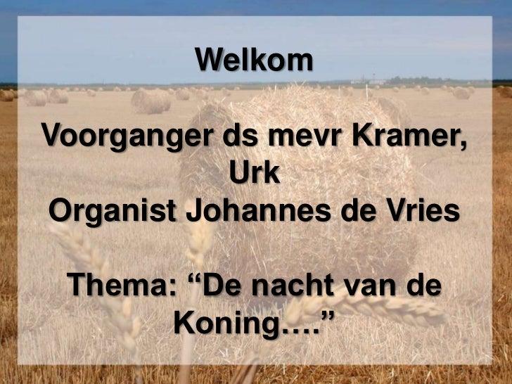 """WelkomVoorganger ds mevr Kramer, UrkOrganist Johannes de VriesThema: """"De nacht van de Koning….""""<br />"""