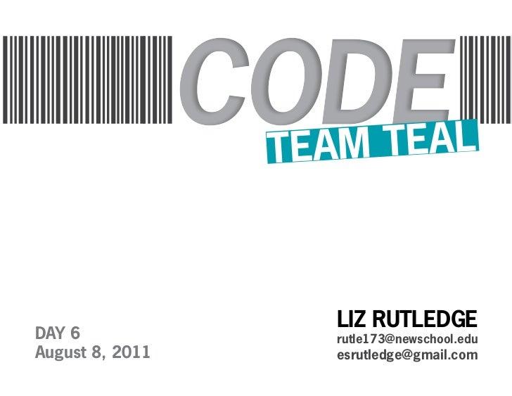 TEA M TEAL                    LIZ RUTLEDGEDAY 6               rutle173@newschool.eduAugust 8, 2011      esrutledge@gmail.com