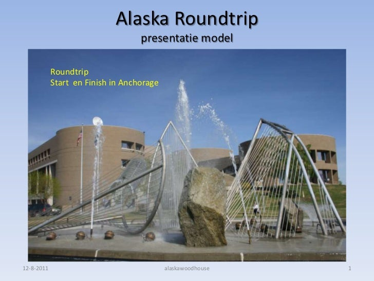 Alaska Roundtrippresentatie model<br />8-8-2011<br />alaskawoodhouse<br />1<br />Roundtrip  <br />Start  en Finish in Anch...