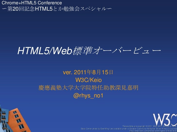 HTML5/Web標準オーバービュー<br />ver. 2011年8月15日<br />W3C/Keio<br />慶應義塾大学大学院特任助教深見嘉明<br />@rhys_no1<br />Chrome+HTML5 Conference<b...