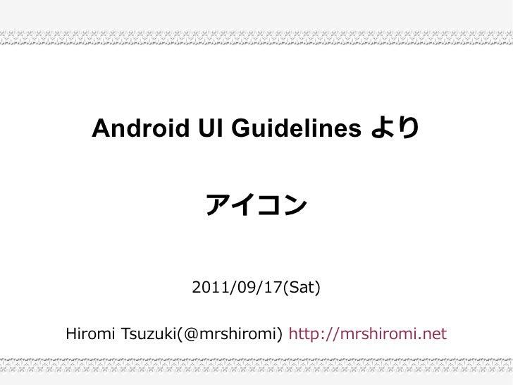 Android UI Guidelines より                 アイコン               2011/09/17(Sat)Hiromi Tsuzuki(@mrshiromi) http://mrshiromi.net