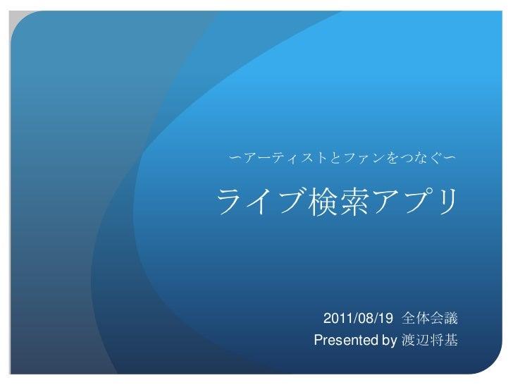 〜アーティストとファンをつなぐ〜ライブ検索アプリ      2011/08/19 全体会議     Presented by 渡辺将基