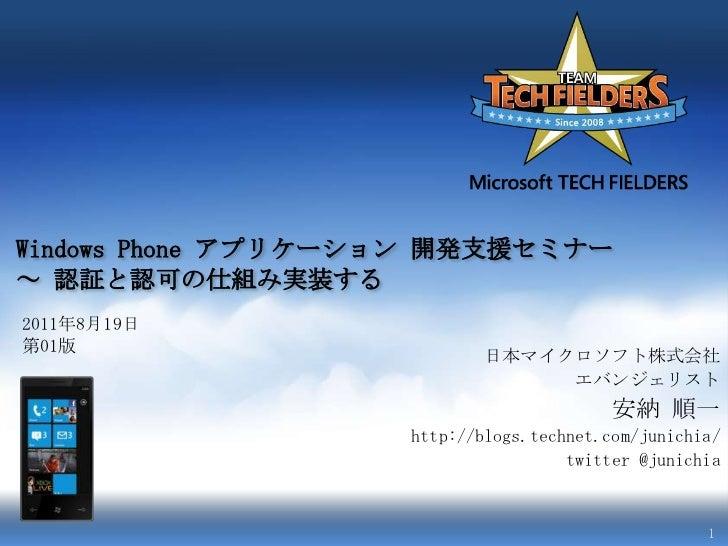 Windows Phone アプリケーション開発支援セミナー~ 認証と認可の仕組み実装する<br />2011年8月19日<br />第01版<br />日本マイクロソフト株式会社<br />エバンジェリスト<br />安納 順一<br />h...