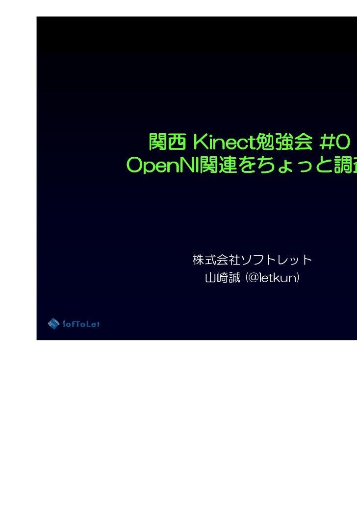 関西 Kinect勉強会 #0     Kinect勉強会OpenNI関連をちょっと調査      関連をちょっとOpenNI関連をちょっと調査    株式会社ソフトレット     山崎誠 (@letkun)                  ...