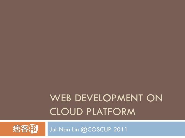 WEB DEVELOPMENT ON CLOUD PLATFORM Jui-Nan Lin @COSCUP 2011