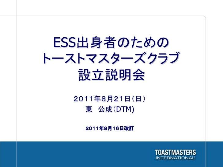 ESS出身者のためのトーストマスターズクラブ    設立説明会  2011年8月21日(日)    東 公成(DTM)    2011年8月16日改訂