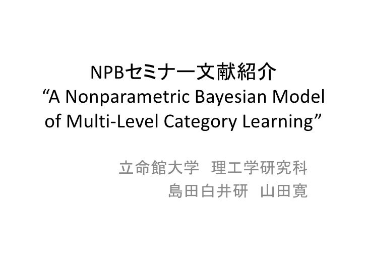 "NPBセミナー文献紹介""A Nonparametric Bayesian Modelof Multi-Level Category Learning""        立命館大学 理工学研究科           島田白井研 山田寛"