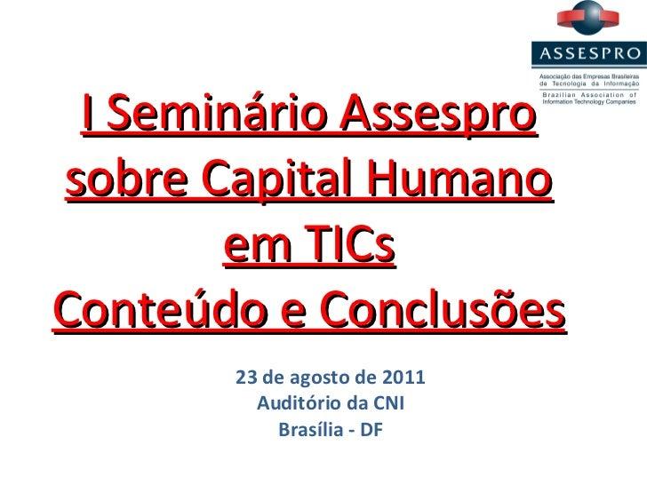 I Seminário Assespro sobre Capital Humano em TICs Conteúdo e Conclusões 23 de agosto de 2011 Auditório da CNI Brasília - DF