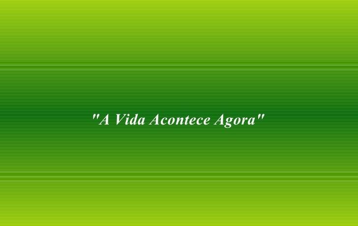 """""""A Vida Acontece Agora"""""""