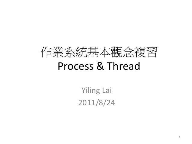 作業系統基本觀念複習 Process & Thread  Yiling Lai  2011/8/24  1