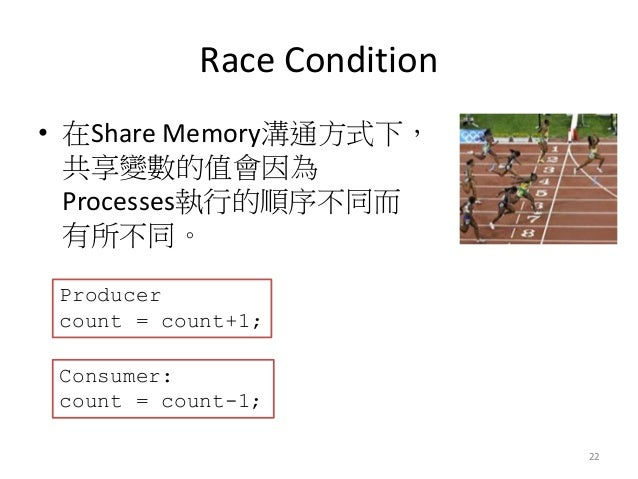 Race Condition  •在Share Memory溝通方式下, 共享變數的值會因為 Processes執行的順序不同而 有所不同。  22  Producer count = count+1;  Consumer: count = c...