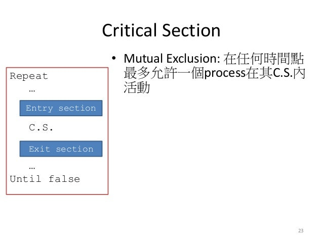 Critical Section  23  •Mutual Exclusion: 在任何時間點 最多允許一個process在其C.S.內 活動  Repeat … C.S. … Until false  Entry section  Exit ...