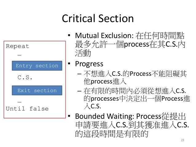Critical Section  23  •Mutual Exclusion: 在任何時間點 最多允許一個process在其C.S.內 活動  •Progress  –不想進入C.S.的Process不能阻礙其 他process進入  –在有...
